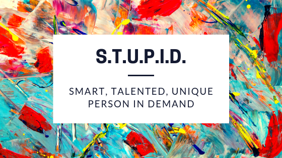 S.T.U.P.I.D. Smart, Talented, Unique Person in Demand